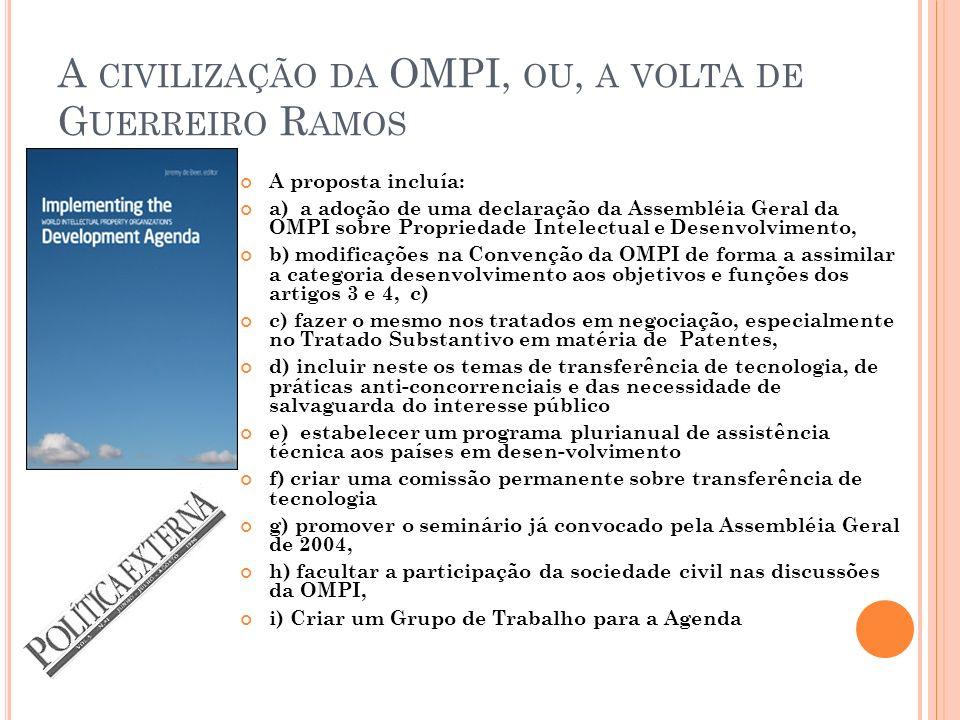 A CIVILIZAÇÃO DA OMPI, OU, A VOLTA DE G UERREIRO R AMOS A proposta incluía: a) a adoção de uma declaração da Assembléia Geral da OMPI sobre Propriedade Intelectual e Desenvolvimento, b) modificações na Convenção da OMPI de forma a assimilar a categoria desenvolvimento aos objetivos e funções dos artigos 3 e 4, c) c) fazer o mesmo nos tratados em negociação, especialmente no Tratado Substantivo em matéria de Patentes, d) incluir neste os temas de transferência de tecnologia, de práticas anti-concorrenciais e das necessidade de salvaguarda do interesse público e) estabelecer um programa plurianual de assistência técnica aos países em desen-volvimento f) criar uma comissão permanente sobre transferência de tecnologia g) promover o seminário já convocado pela Assembléia Geral de 2004, h) facultar a participação da sociedade civil nas discussões da OMPI, i) Criar um Grupo de Trabalho para a Agenda