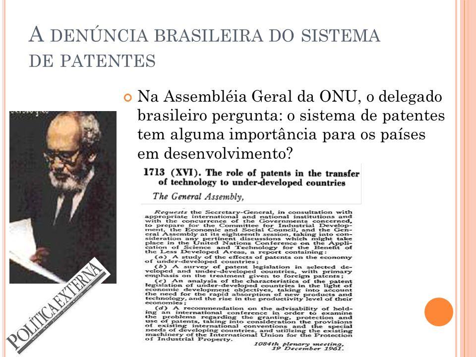 A DENÚNCIA BRASILEIRA DO SISTEMA DE PATENTES Na Assembléia Geral da ONU, o delegado brasileiro pergunta: o sistema de patentes tem alguma importância para os países em desenvolvimento