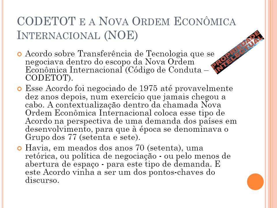CODETOT E A N OVA O RDEM E CONÔMICA I NTERNACIONAL (NOE) Acordo sobre Transferência de Tecnologia que se negociava dentro do escopo da Nova Ordem Econômica Internacional (Código de Conduta – CODETOT).