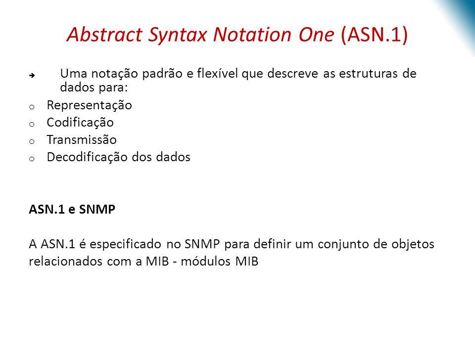 Abstract Syntax Notation One (ASN.1) Uma notação padrão e flexível que descreve as estruturas de dados para: o Representação o Codificação o Transmissão o Decodificação dos dados ASN.1 e SNMP A ASN.1 é especificado no SNMP para definir um conjunto de objetos relacionados com a MIB - módulos MIB
