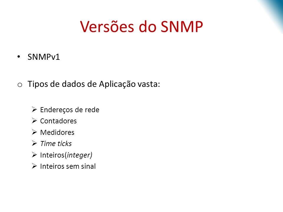 Versões do SNMP SNMPv1 o Tipos de dados de Aplicação vasta: Endereços de rede Contadores Medidores Time ticks Inteiros(integer) Inteiros sem sinal