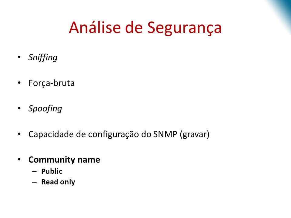 Análise de Segurança Sniffing Força-bruta Spoofing Capacidade de configuração do SNMP (gravar) Community name – Public – Read only