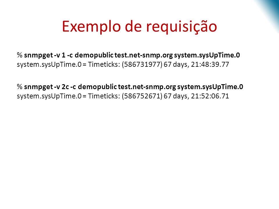 Exemplo de requisição % snmpget -v 1 -c demopublic test.net-snmp.org system.sysUpTime.0 system.sysUpTime.0 = Timeticks: (586731977) 67 days, 21:48:39.77 % snmpget -v 2c -c demopublic test.net-snmp.org system.sysUpTime.0 system.sysUpTime.0 = Timeticks: (586752671) 67 days, 21:52:06.71