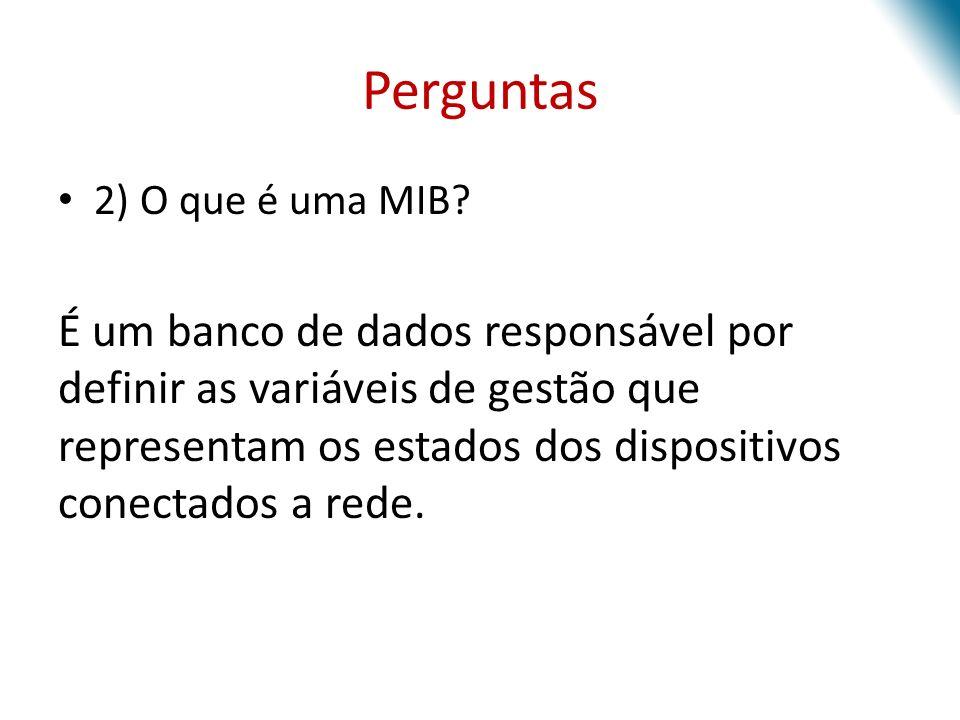 Perguntas 2) O que é uma MIB? É um banco de dados responsável por definir as variáveis de gestão que representam os estados dos dispositivos conectado
