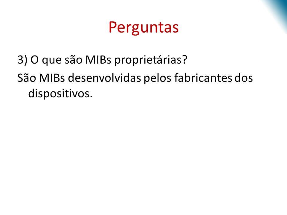 Perguntas 3) O que são MIBs proprietárias? São MIBs desenvolvidas pelos fabricantes dos dispositivos.
