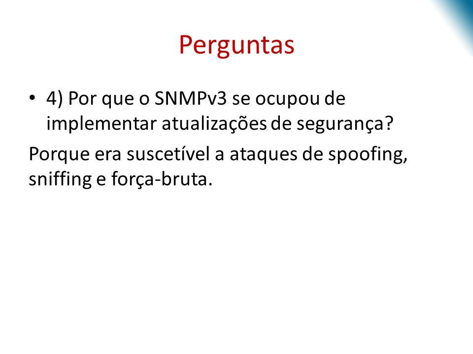 Perguntas 4) Por que o SNMPv3 se ocupou de implementar atualizações de segurança? Porque era suscetível a ataques de spoofing, sniffing e força-bruta.