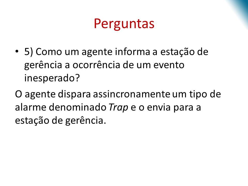 Perguntas 5) Como um agente informa a estação de gerência a ocorrência de um evento inesperado? O agente dispara assincronamente um tipo de alarme den