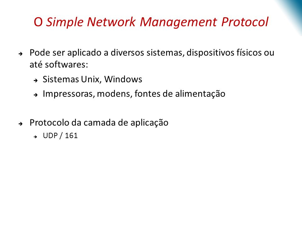 O Simple Network Management Protocol Pode ser aplicado a diversos sistemas, dispositivos físicos ou até softwares: Sistemas Unix, Windows Impressoras,