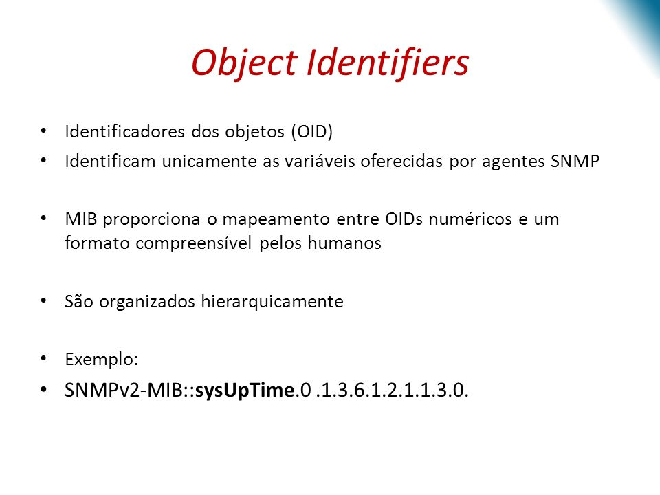 Object Identifiers Identificadores dos objetos (OID) Identificam unicamente as variáveis oferecidas por agentes SNMP MIB proporciona o mapeamento entre OIDs numéricos e um formato compreensível pelos humanos São organizados hierarquicamente Exemplo: SNMPv2-MIB::sysUpTime.0.1.3.6.1.2.1.1.3.0.