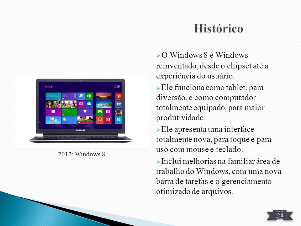 2012: Windows 8 O Windows 8 é Windows reinventado, desde o chipset até a experiência do usuário. Ele funciona como tablet, para diversão, e como compu