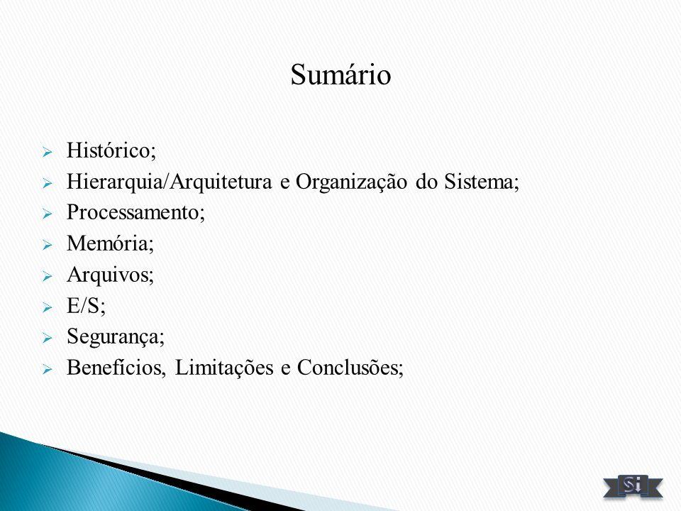 Sumário Histórico; Hierarquia/Arquitetura e Organização do Sistema; Processamento; Memória; Arquivos; E/S; Segurança; Benefícios, Limitações e Conclus