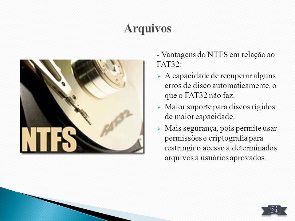 - Vantagens do NTFS em relação ao FAT32: A capacidade de recuperar alguns erros de disco automaticamente, o que o FAT32 não faz. Maior suporte para di