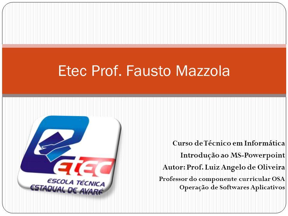 Curso de Técnico em Informática Introdução ao MS-Powerpoint Autor: Prof. Luiz Angelo de Oliveira Etec Prof. Fausto Mazzola Professor do componente cur