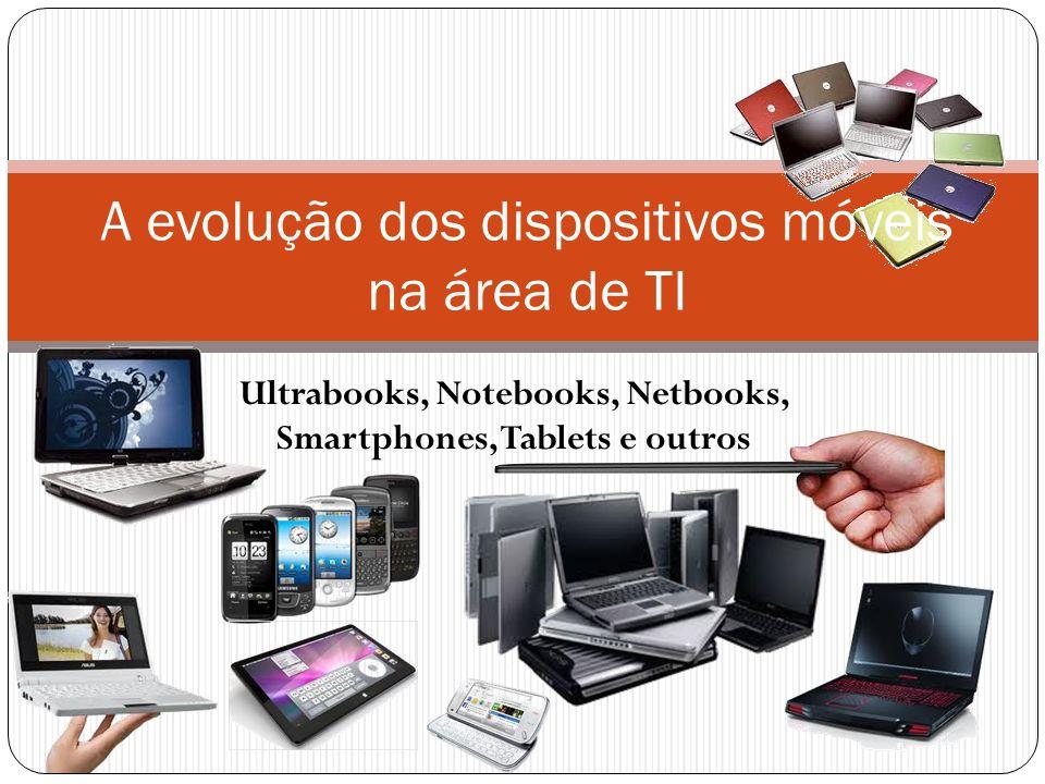 Ultrabooks, Notebooks, Netbooks, Smartphones, Tablets e outros A evolução dos dispositivos móveis na área de TI