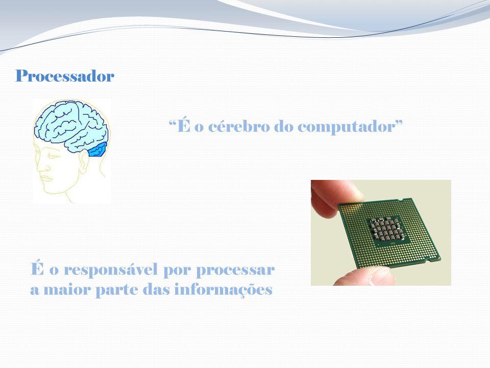 Processador É o cérebro do computador É o responsável por processar a maior parte das informações
