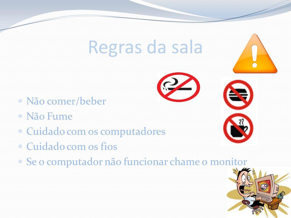 Regras da sala Não comer/beber Não Fume Cuidado com os computadores Cuidado com os fios Se o computador não funcionar chame o monitor
