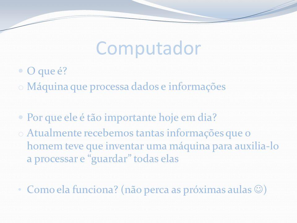 Computador O que é? o Máquina que processa dados e informações Por que ele é tão importante hoje em dia? o Atualmente recebemos tantas informações que
