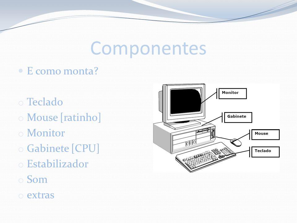 Componentes E como monta? o Teclado o Mouse [ratinho] o Monitor o Gabinete [CPU] o Estabilizador o Som o extras