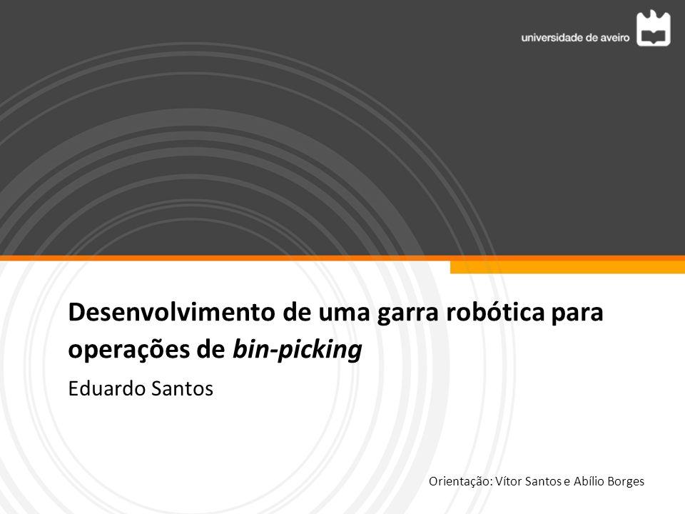Desenvolvimento de uma garra robótica para operações de bin-picking Eduardo Santos Orientação: Vítor Santos e Abílio Borges