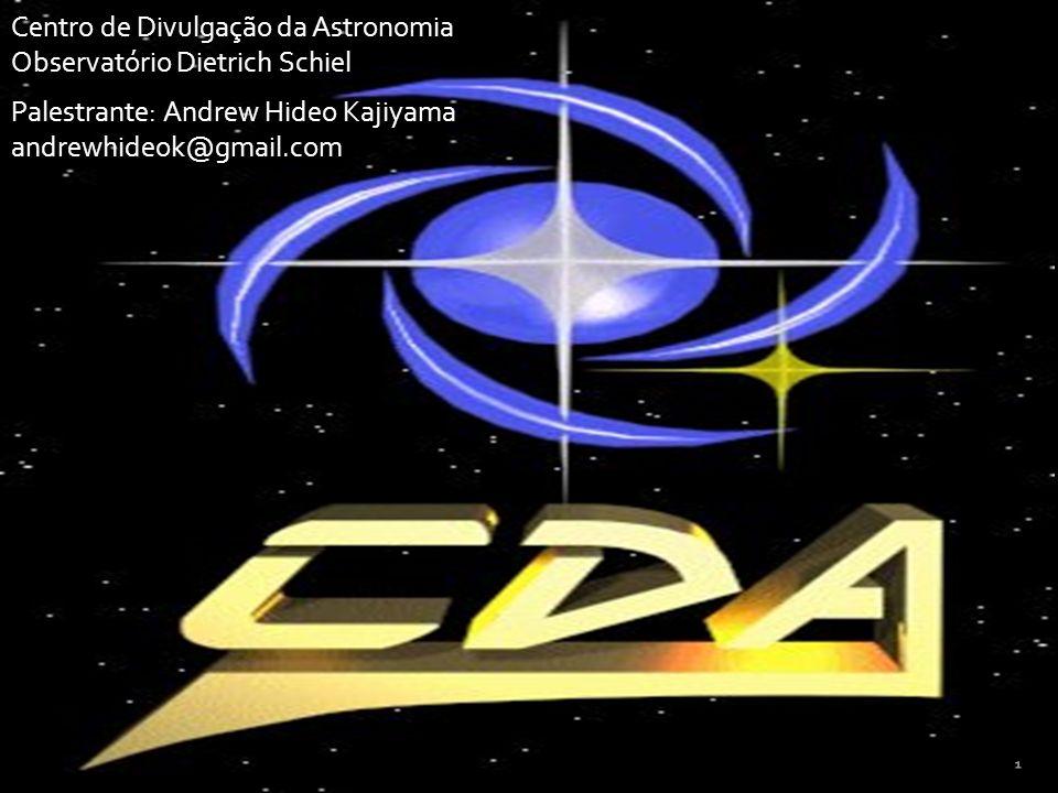 Palestrante: Andrew Hideo Kajiyama andrewhideok@gmail.com Centro de Divulgação da Astronomia Observatório Dietrich Schiel 1