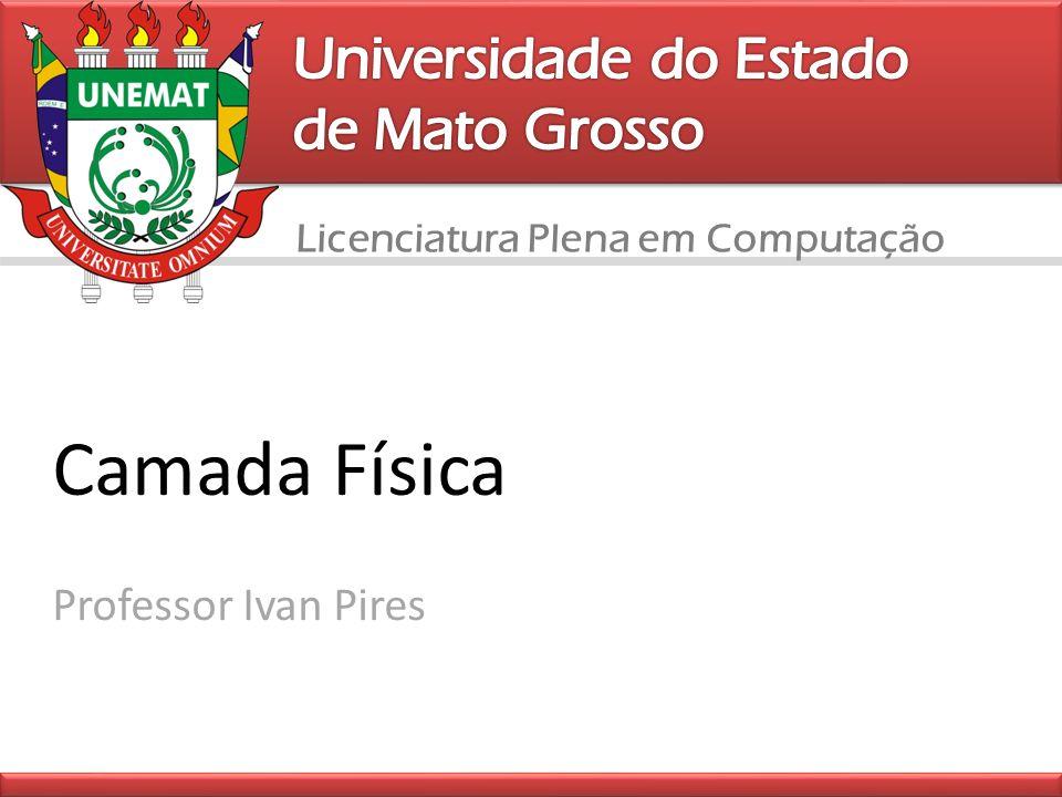Licenciatura Plena em Computação Camada Física Professor Ivan Pires