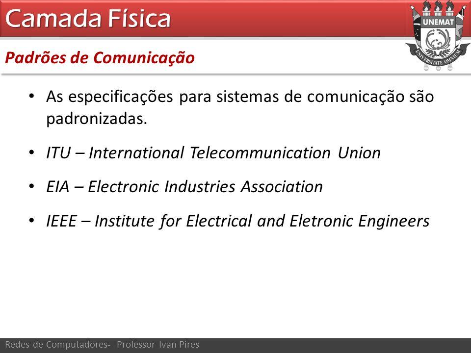 Padrões de Comunicação Camada Física Redes de Computadores- Professor Ivan Pires As especificações para sistemas de comunicação são padronizadas. ITU