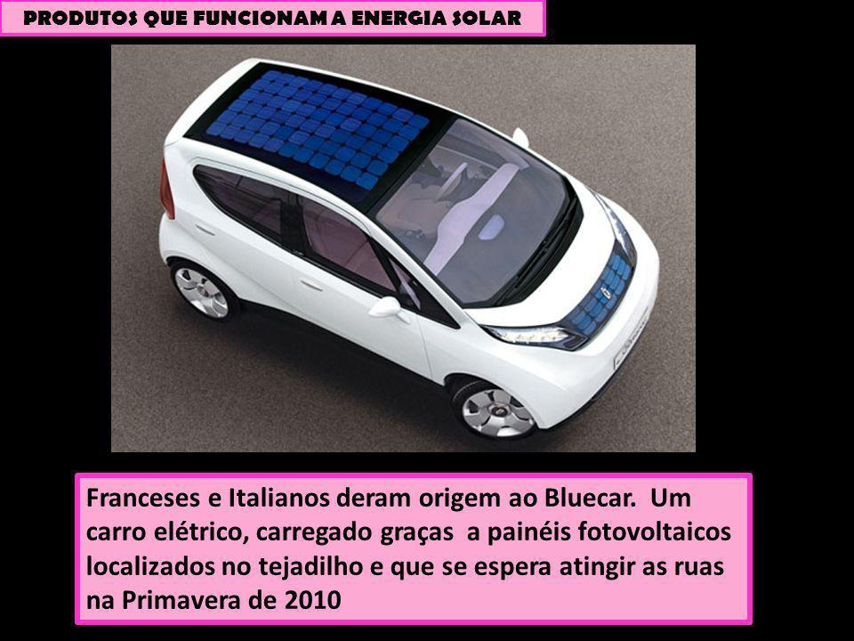 PRODUTOS QUE FUNCIONAM A ENERGIA SOLAR Franceses e Italianos deram origem ao Bluecar. Um carro elétrico, carregado graças a painéis fotovoltaicos loca