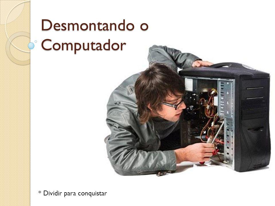 Desmontando o Computador * Dividir para conquistar
