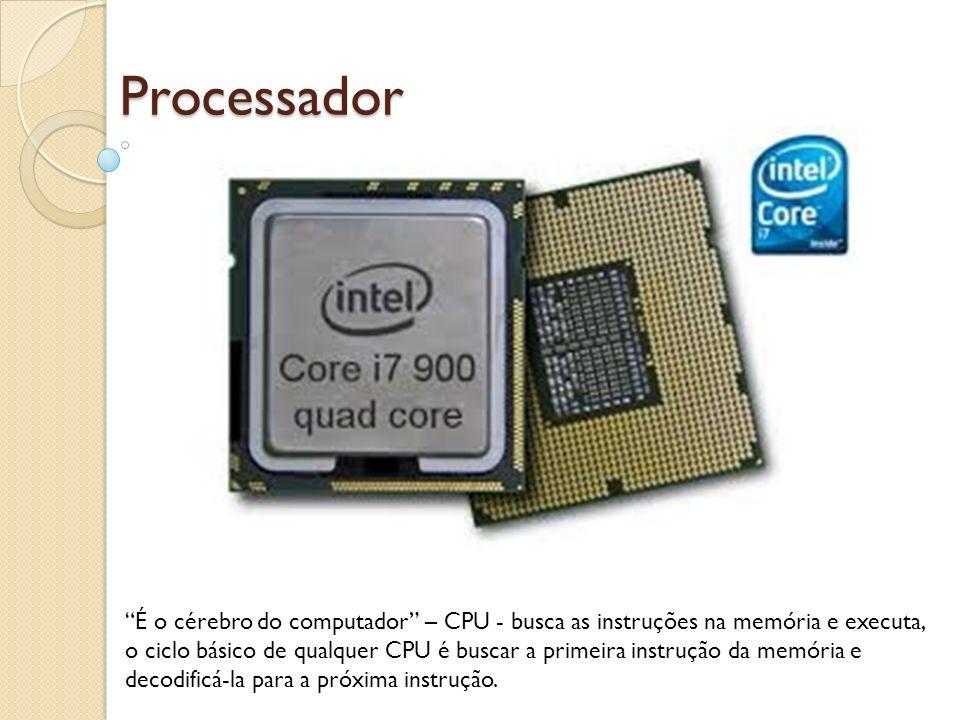 Processador É o cérebro do computador – CPU - busca as instruções na memória e executa, o ciclo básico de qualquer CPU é buscar a primeira instrução d