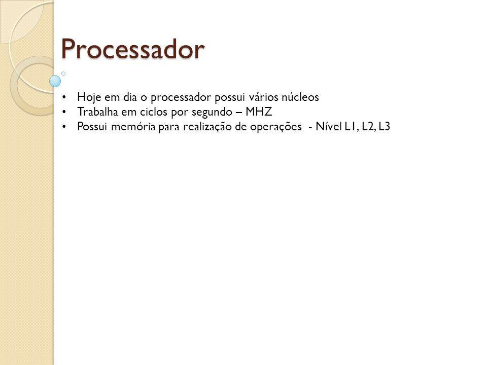 Processador Hoje em dia o processador possui vários núcleos Trabalha em ciclos por segundo – MHZ Possui memória para realização de operações - Nível L