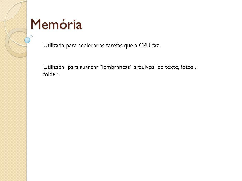 Memória Utilizada para acelerar as tarefas que a CPU faz. Utilizada para guardar lembranças arquivos de texto, fotos, folder.
