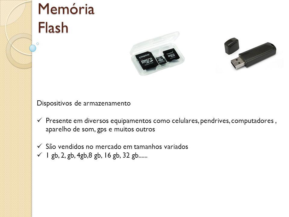 Memória Flash Dispositivos de armazenamento Presente em diversos equipamentos como celulares, pendrives, computadores, aparelho de som, gps e muitos o