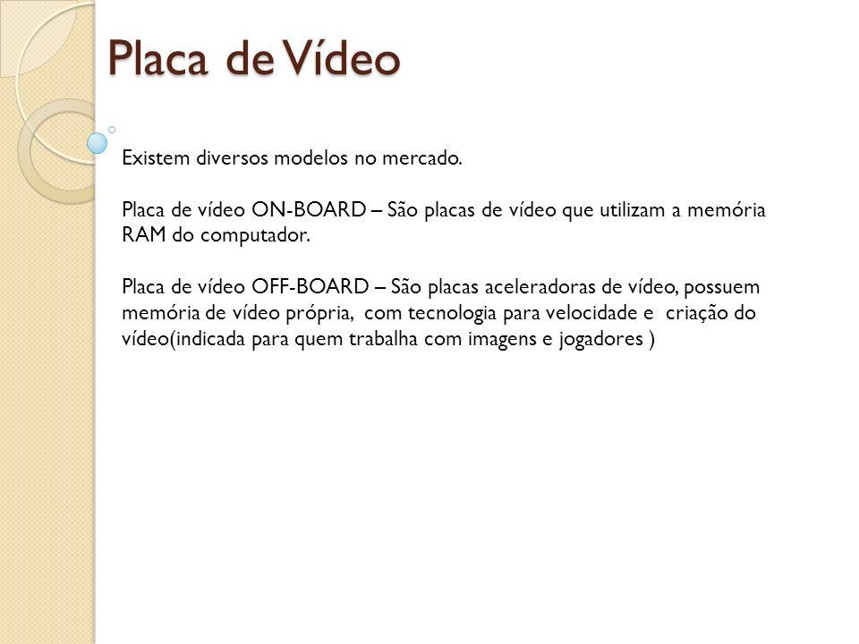 Placa de Vídeo Existem diversos modelos no mercado. Placa de vídeo ON-BOARD – São placas de vídeo que utilizam a memória RAM do computador. Placa de v
