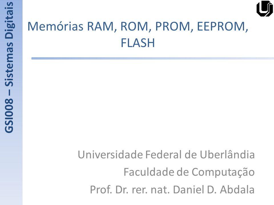 Memórias RAM, ROM, PROM, EEPROM, FLASH Universidade Federal de Uberlândia Faculdade de Computação Prof. Dr. rer. nat. Daniel D. Abdala GSI008 – Sistem