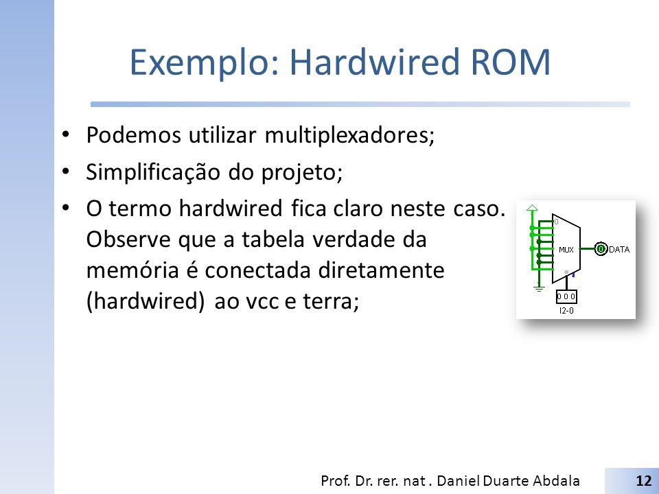 Exemplo: Hardwired ROM Podemos utilizar multiplexadores; Simplificação do projeto; O termo hardwired fica claro neste caso. Observe que a tabela verda