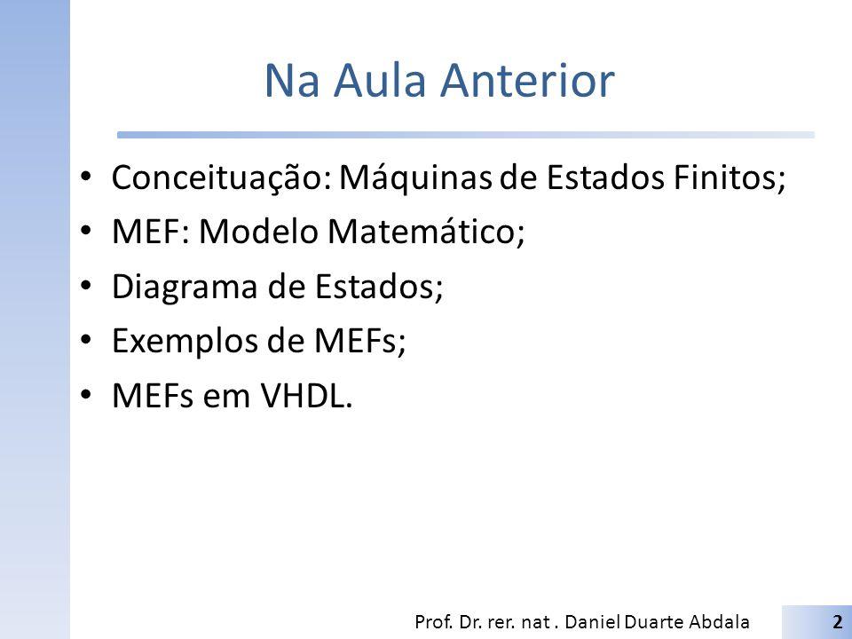 Na Aula Anterior Conceituação: Máquinas de Estados Finitos; MEF: Modelo Matemático; Diagrama de Estados; Exemplos de MEFs; MEFs em VHDL. Prof. Dr. rer