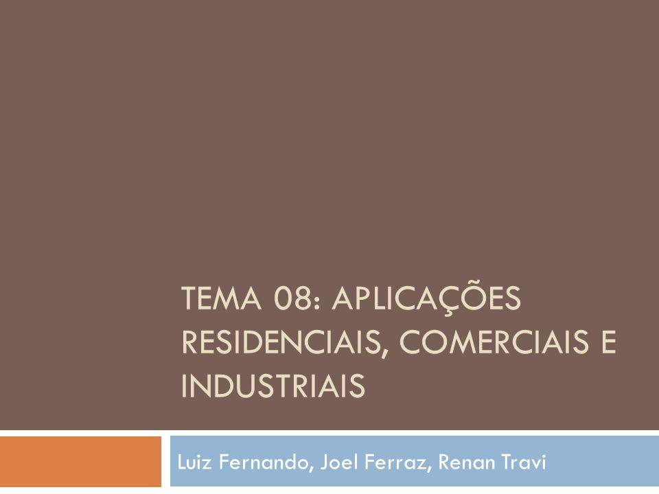 TEMA 08: APLICAÇÕES RESIDENCIAIS, COMERCIAIS E INDUSTRIAIS Luiz Fernando, Joel Ferraz, Renan Travi