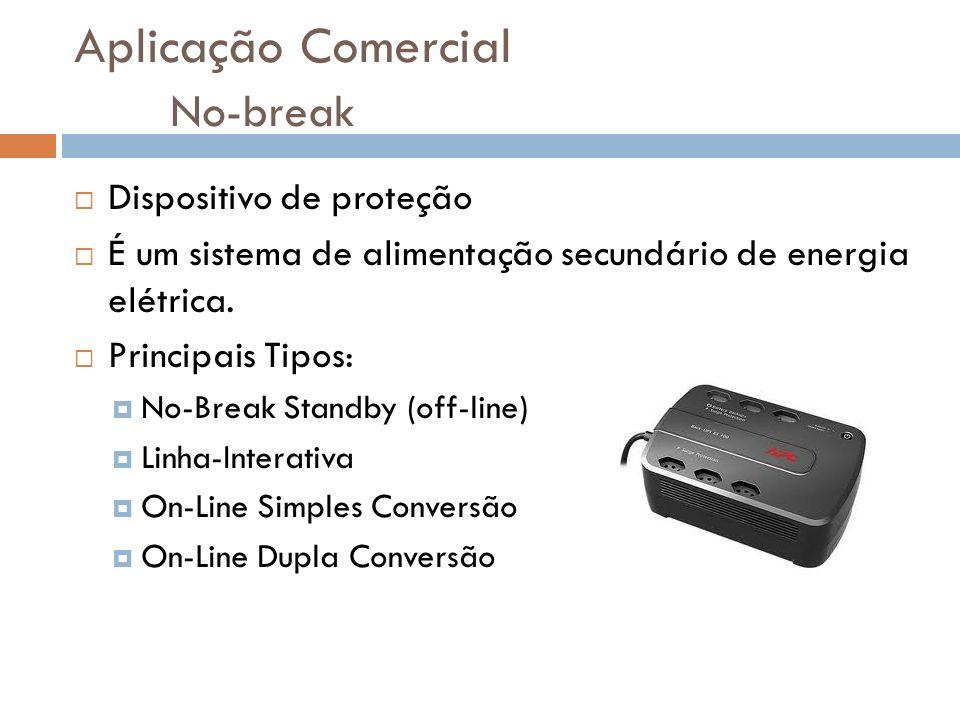 Aplicação Comercial No-break Dispositivo de proteção É um sistema de alimentação secundário de energia elétrica.