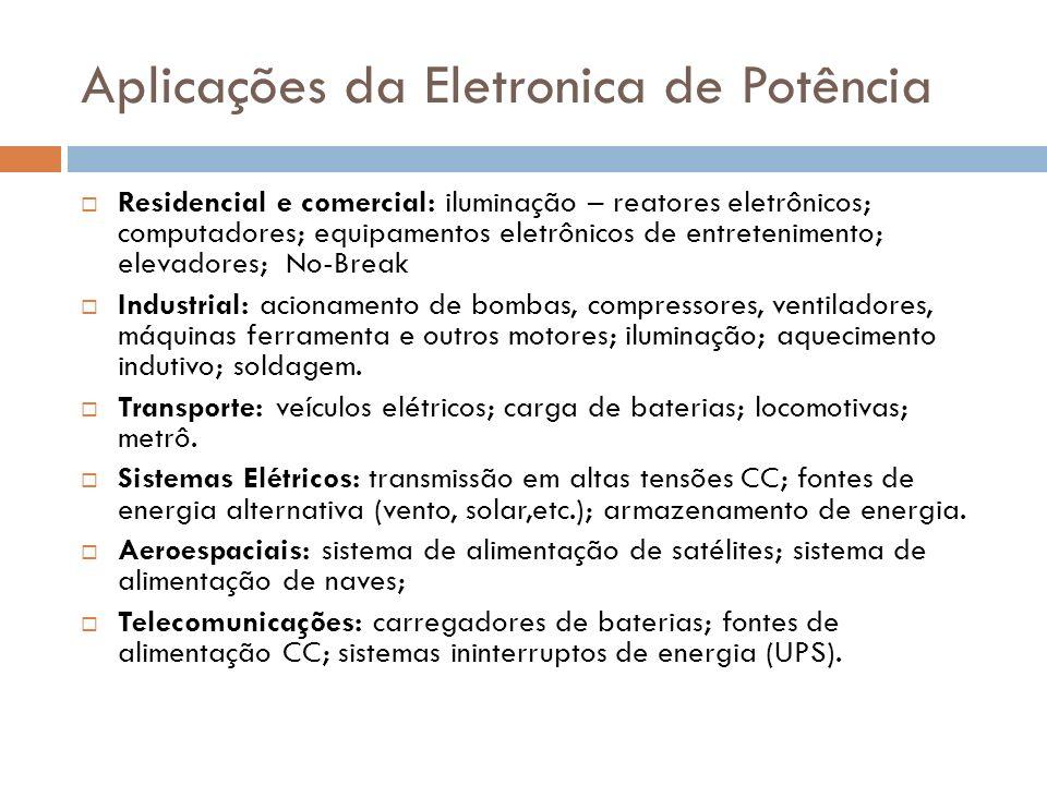 Aplicações da Eletronica de Potência Residencial e comercial: iluminação – reatores eletrônicos; computadores; equipamentos eletrônicos de entretenimento; elevadores; No-Break Industrial: acionamento de bombas, compressores, ventiladores, máquinas ferramenta e outros motores; iluminação; aquecimento indutivo; soldagem.
