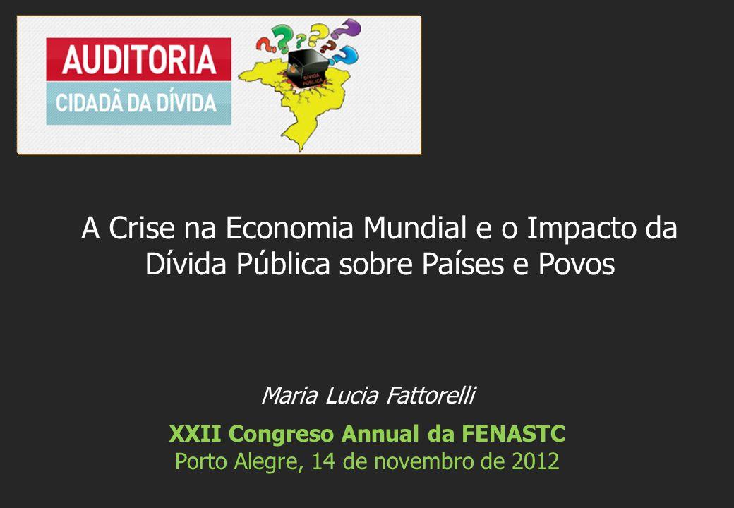 Maria Lucia Fattorelli XXII Congreso Annual da FENASTC Porto Alegre, 14 de novembro de 2012 A Crise na Economia Mundial e o Impacto da Dívida Pública sobre Países e Povos