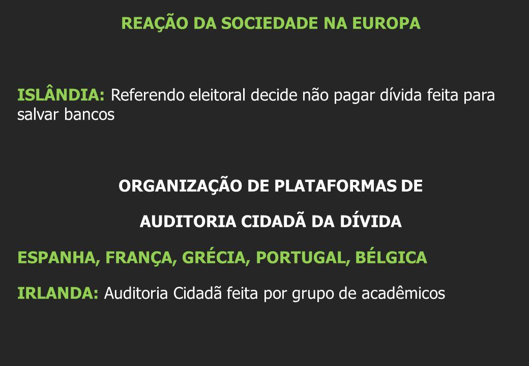 REAÇÃO DA SOCIEDADE NA EUROPA ISLÂNDIA: Referendo eleitoral decide não pagar dívida feita para salvar bancos ORGANIZAÇÃO DE PLATAFORMAS DE AUDITORIA CIDADÃ DA DÍVIDA ESPANHA, FRANÇA, GRÉCIA, PORTUGAL, BÉLGICA IRLANDA: Auditoria Cidadã feita por grupo de acadêmicos