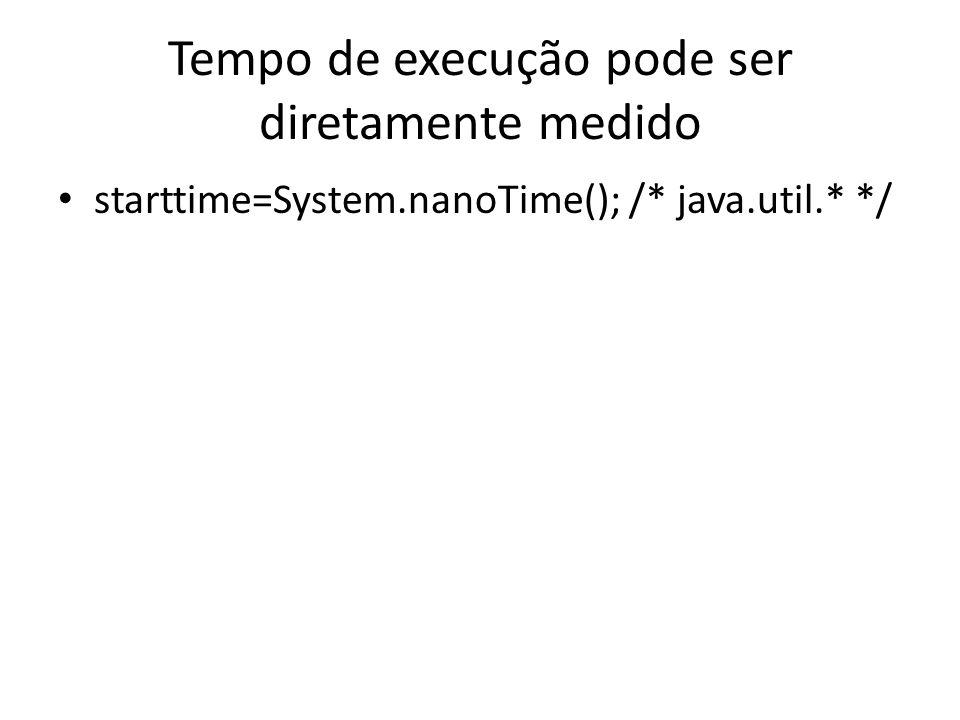 Tempo de execução pode ser diretamente medido starttime=System.nanoTime(); /* java.util.* */