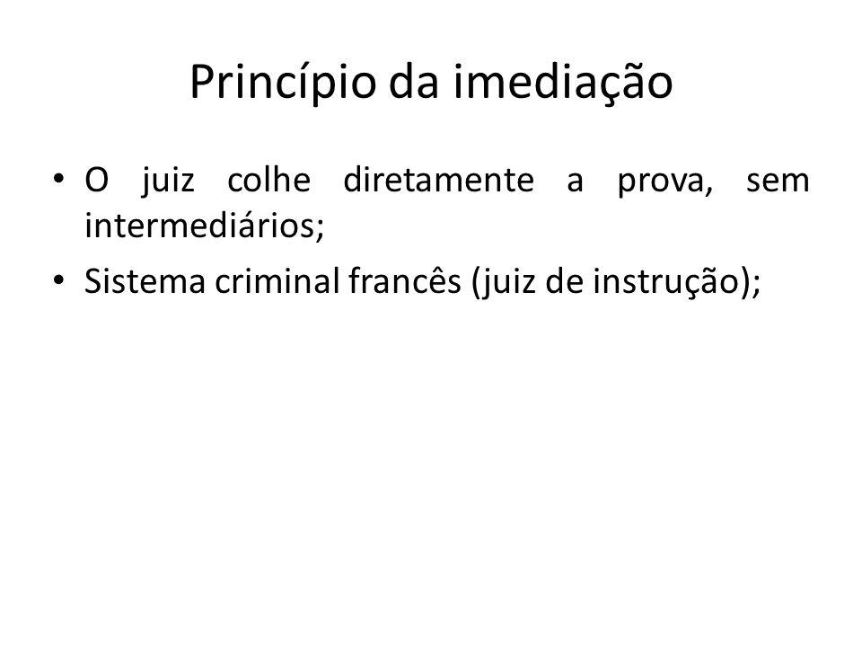 Princípio da imediação O juiz colhe diretamente a prova, sem intermediários; Sistema criminal francês (juiz de instrução);