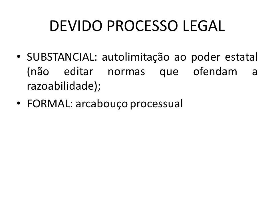DEVIDO PROCESSO LEGAL SUBSTANCIAL: autolimitação ao poder estatal (não editar normas que ofendam a razoabilidade); FORMAL: arcabouço processual