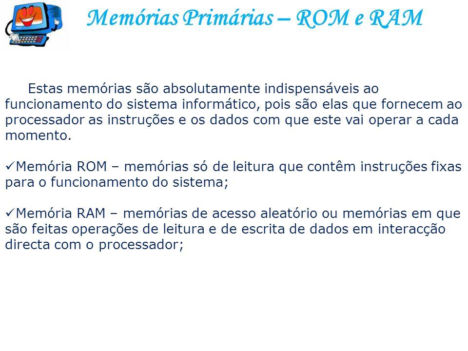 Memórias Primárias – ROM e RAM Estas memórias são absolutamente indispensáveis ao funcionamento do sistema informático, pois são elas que fornecem ao