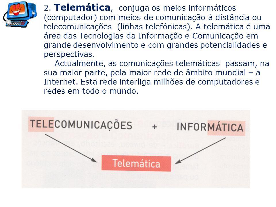 2. Telemática, conjuga os meios informáticos (computador) com meios de comunicação à distância ou telecomunicações (linhas telefónicas). A telemática