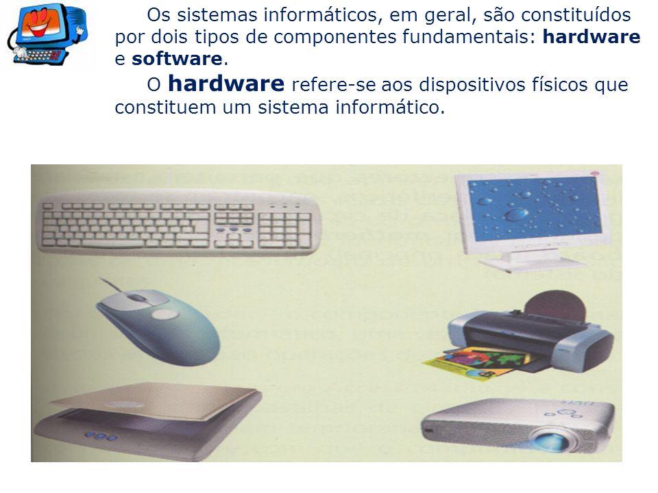 Os sistemas informáticos, em geral, são constituídos por dois tipos de componentes fundamentais: hardware e software. O hardware refere-se aos disposi