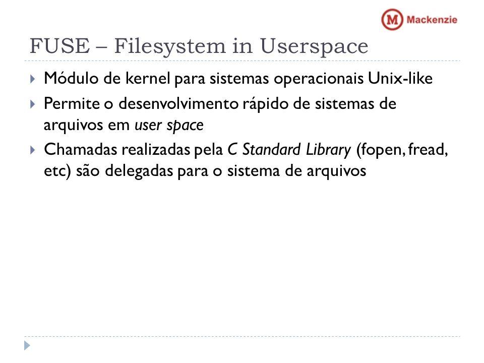 FUSE – Filesystem in Userspace Módulo de kernel para sistemas operacionais Unix-like Permite o desenvolvimento rápido de sistemas de arquivos em user