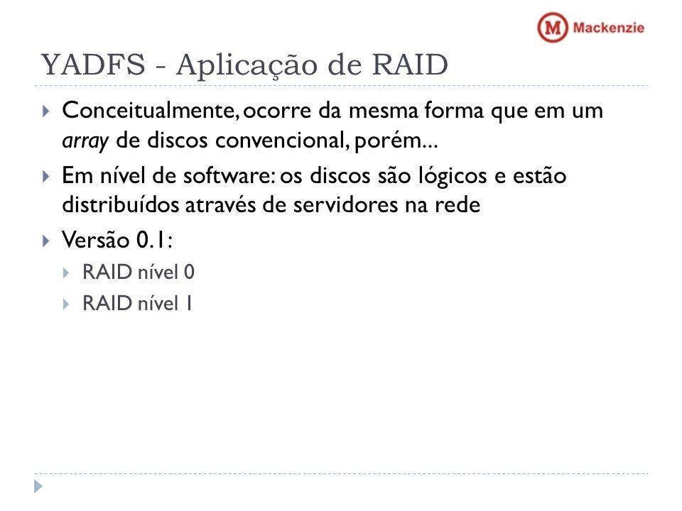 YADFS - Aplicação de RAID Conceitualmente, ocorre da mesma forma que em um array de discos convencional, porém... Em nível de software: os discos são