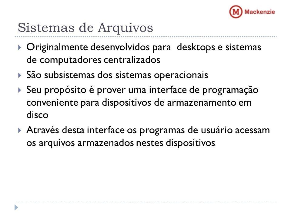 Sistemas de Arquivos Originalmente desenvolvidos para desktops e sistemas de computadores centralizados São subsistemas dos sistemas operacionais Seu